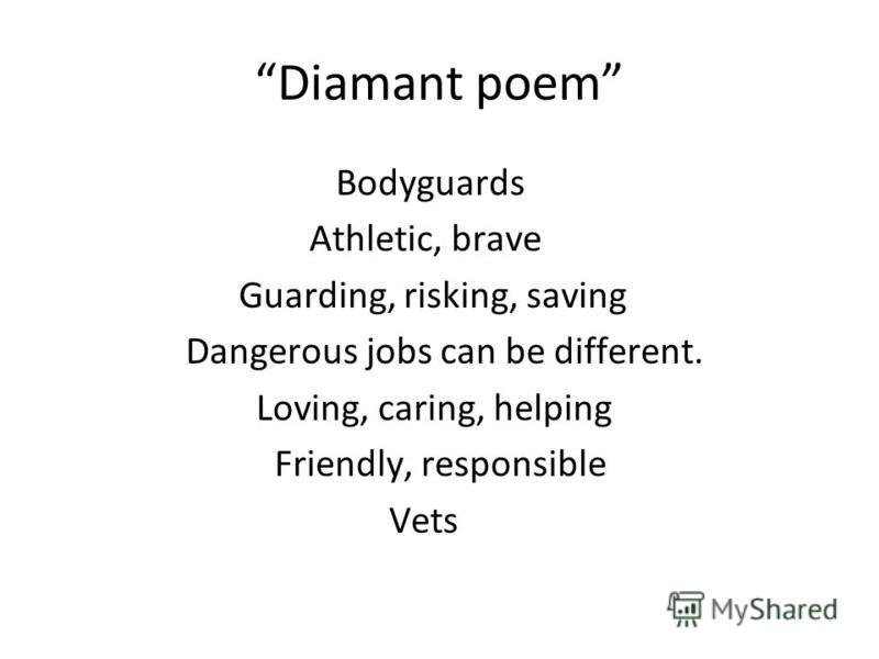 Diamant poem Bodyguards Athletic, brave Guarding, risking, saving Dangerous jobs can be different. Loving, caring, helping Friendly, responsible Vets