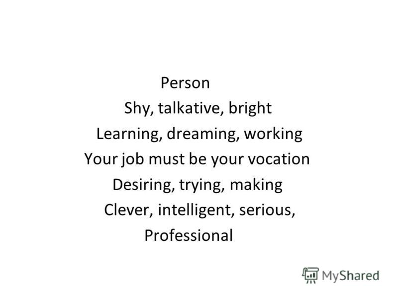 Person Shy, talkative, bright Learning, dreaming, working Your job must be your vocation Desiring, trying, making Clever, intelligent, serious, Professional