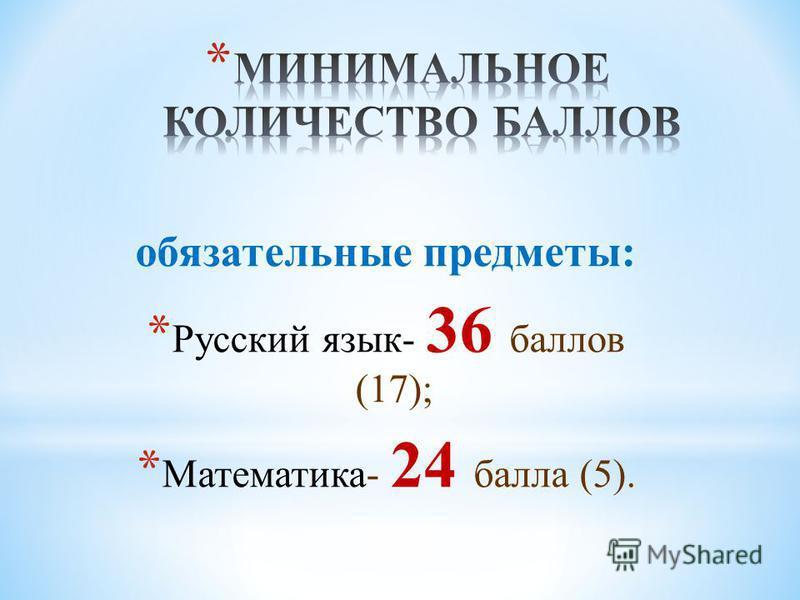 обязательные предметы: * Русский язык- 36 баллов (17); * Математика- 24 балла (5).