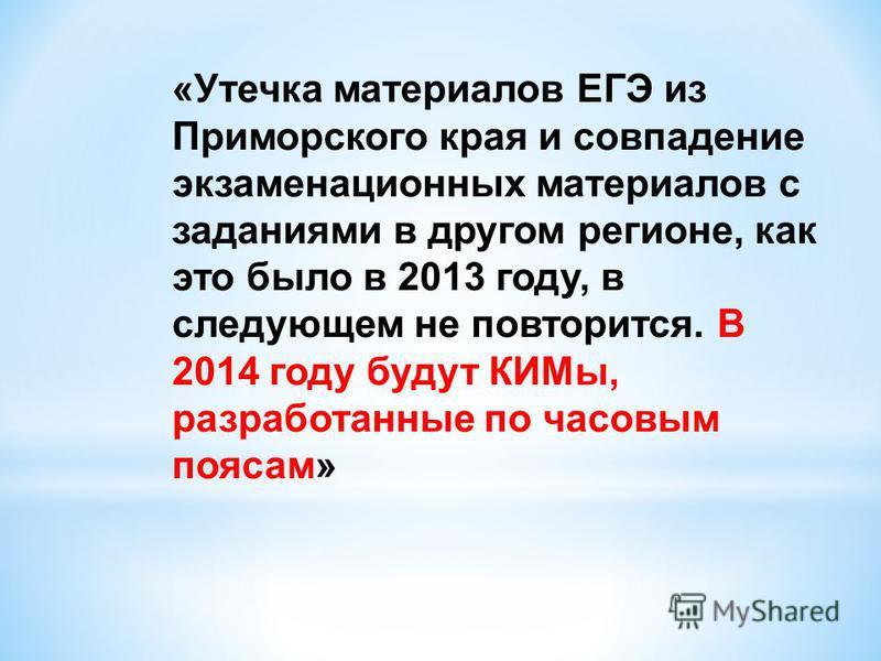 «Утечка материалов ЕГЭ из Приморского края и совпадение экзаменационных материалов с заданиями в другом регионе, как это было в 2013 году, в следующем не повторится. В 2014 году будут КИМы, разработанные по часовым поясам»