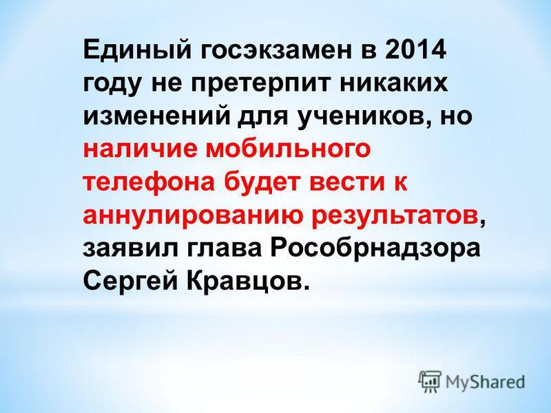 Единый госэкзамен в 2014 году не претерпит никаких изменений для учеников, но наличие мобильного телефона будет вести к аннулированию результатов, заявил глава Рособрнадзора Сергей Кравцов.