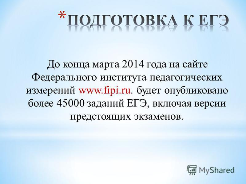 До конца марта 2014 года на сайте Федерального института педагогических измерений www.fipi.ru. будет опубликовано более 45000 заданий ЕГЭ, включая версии предстоящих экзаменов.