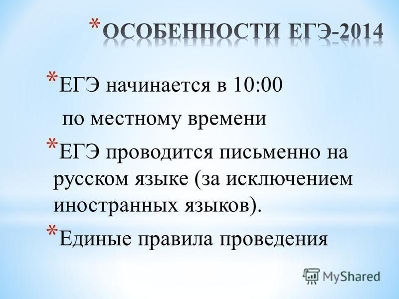 * ЕГЭ начинается в 10:00 по местному времени * ЕГЭ проводится письменно на русском языке (за исключением иностранных языков). * Единые правила проведения