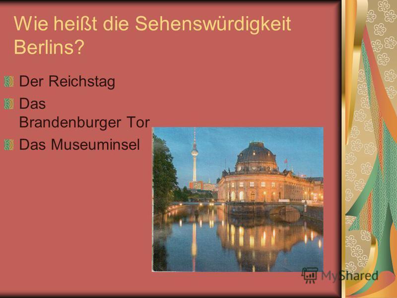 Wie heißt die Sehenswürdigkeit Berlins? Der Reichstag Das Brandenburger Tor Das Museuminsel