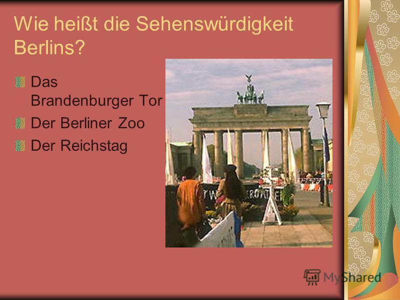Wie heißt die Sehenswürdigkeit Berlins? Das Brandenburger Tor Der Berliner Zoo Der Reichstag