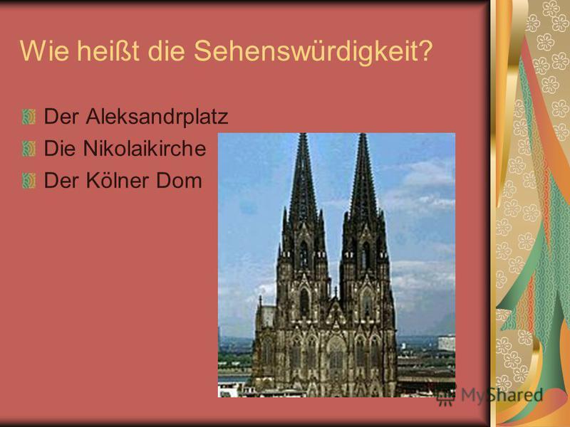 Wie heißt die Sehenswürdigkeit? Der Aleksandrplatz Die Nikolaikirche Der Kölner Dom