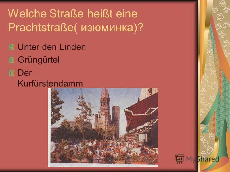 Welche Straße heißt eine Prachtstraße( изюминка)? Unter den Linden Grüngürtel Der Kurfürstendamm