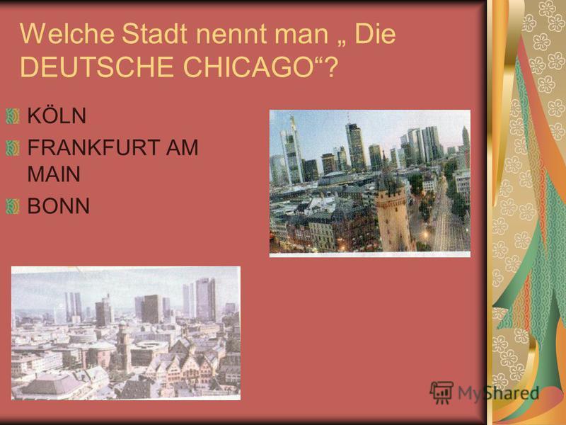 Welche Stadt nennt man Die DEUTSCHE CHICAGO? KÖLN FRANKFURT AM MAIN BONN