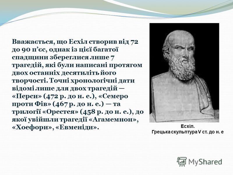 Вважається, що Есхіл створив від 72 до 90 пєс, однак із цієї багатої спадщини збереглися лише 7 трагедій, які були написані протягом двох останніх десятиліть його творчості. Точні хронологічні дати відомі лише для двох трагедій «Перси» (472 p. до н.