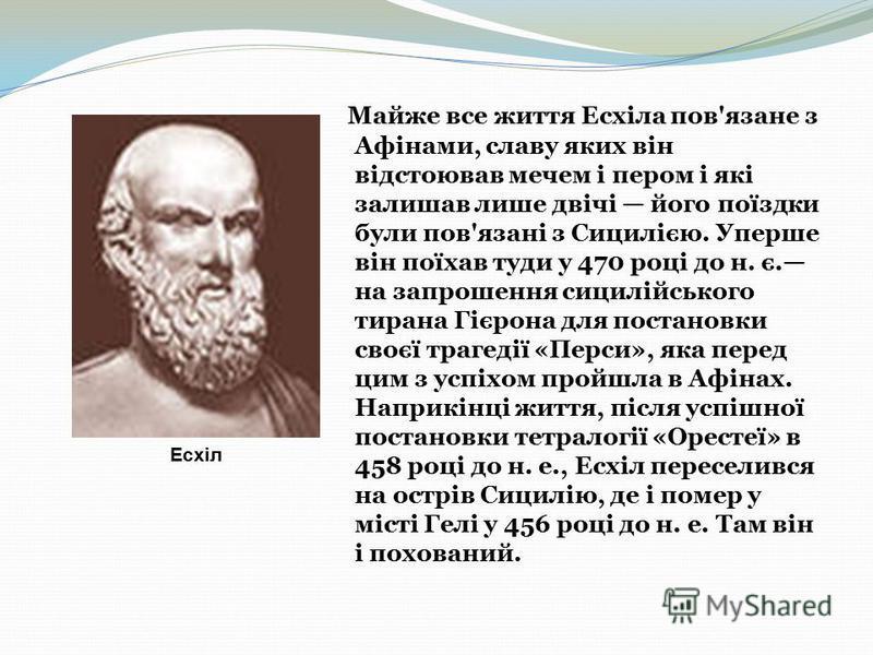 Майже все життя Есхіла пов'язане з Афінами, славу яких він відстоював мечем і пером і які залишав лише двічі його поїздки були пов'язані з Сицилією. Уперше він поїхав туди у 470 році до н. є. на запрошення сицилійського тирана Гієрона для постановки