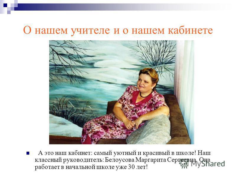 О нашем учителе и о нашем кабинете А это наш кабинет: самый уютный и красивый в школе! Наш классный руководитель: Белоусова Маргарита Сергеевна. Она работает в начальной школе уже 30 лет!