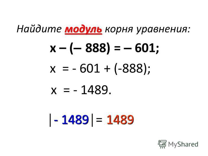Найдите модуль корня уравнения: х – ( – 888) = – 601; х = - 601 + (-888); х = - 1489. - 1489= 1489- 1489= 1489
