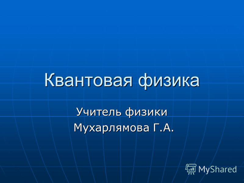 Квантовая физика Учитель физики Мухарлямова Г.А. Мухарлямова Г.А.