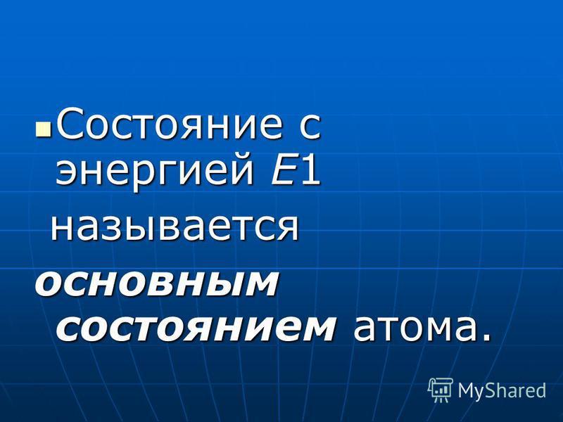 Состояние с энергией E1 Состояние с энергией E1 называется основным состоянием атома.