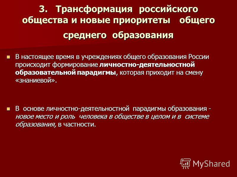 3. Трансформация российского общества и новые приоритеты общего среднего образования В настоящее время в учреждениях общего образования России происходит формирование личностно-деятельностной образовательной парадигмы, которая приходит на смену «знан