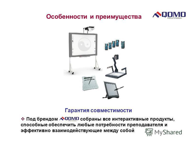 Особенности и преимущества Гарантия совместимости Под брендом собраны все интерактивные продукты, способные обеспечить любые потребности преподавателя и эффективно взаимодействующие между собой