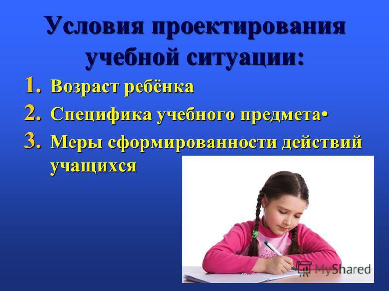 Условия проектирования учебной ситуации: 1. Возраст ребёнка 2. Специфика учебного предмета 3. Меры сформированности действий учащихся