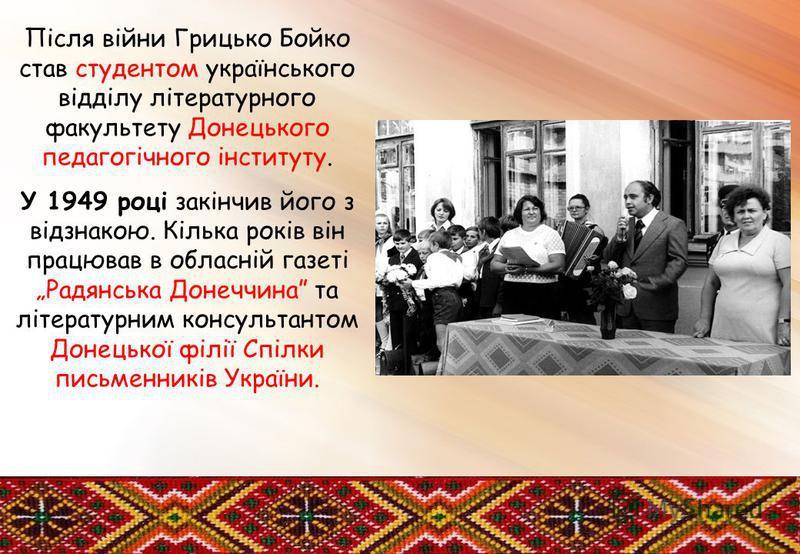 Після війни Грицько Бойко став студентом українського відділу літературного факультету Донецького педагогічного інституту. У 1949 році закінчив його з відзнакою. Кілька років він працював в обласній газеті Радянська Донеччина та літературним консульт