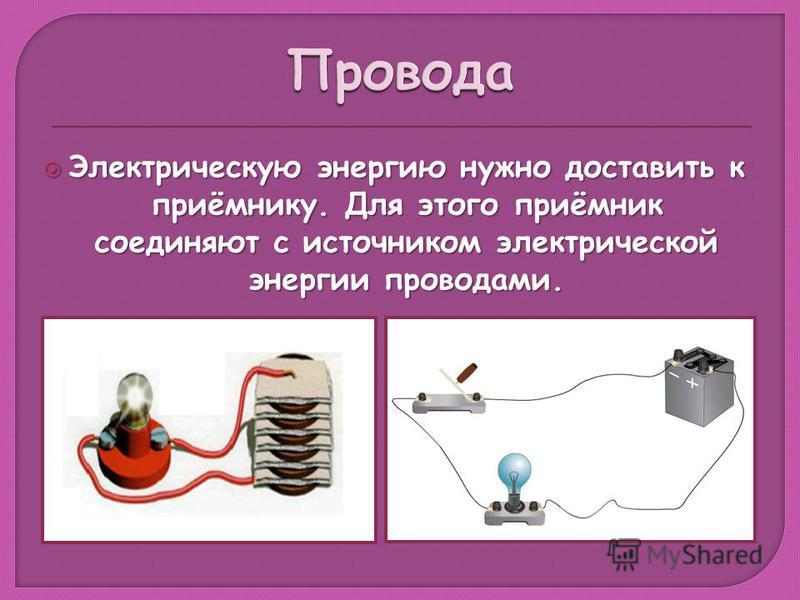 Электрическую энергию нужно доставить к приёмнику. Для этого приёмник соединяют с источником электрической энергии проводами. Электрическую энергию нужно доставить к приёмнику. Для этого приёмник соединяют с источником электрической энергии проводами