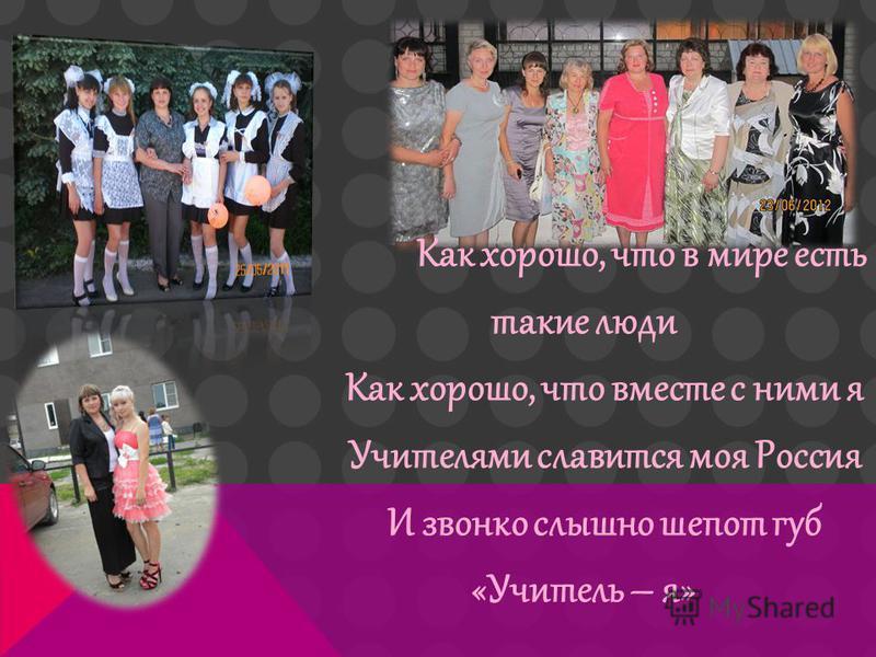 Как хорошо, что в мире есть такие люди Как хорошо, что вместе с ними я Учителями славится моя Россия И звонко слышно шепот губ «Учитель – я»