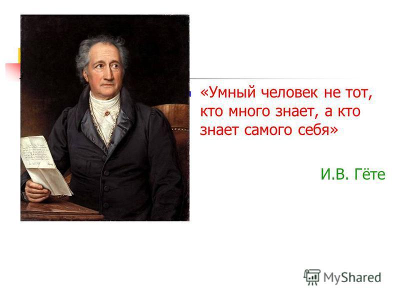 «Умный человек не тот, кто много знает, а кто знает самого себя» И.В. Гёте