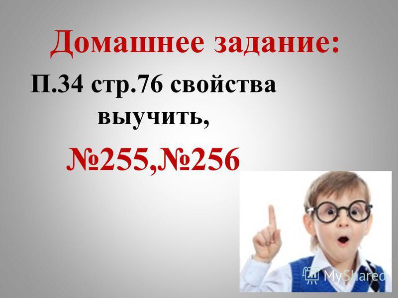 Домашнее задание: П.34 стр.76 свойства выучить, 255,256