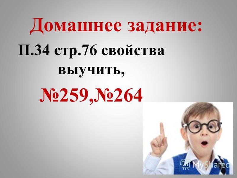 Домашнее задание: П.34 стр.76 свойства выучить, 259,264