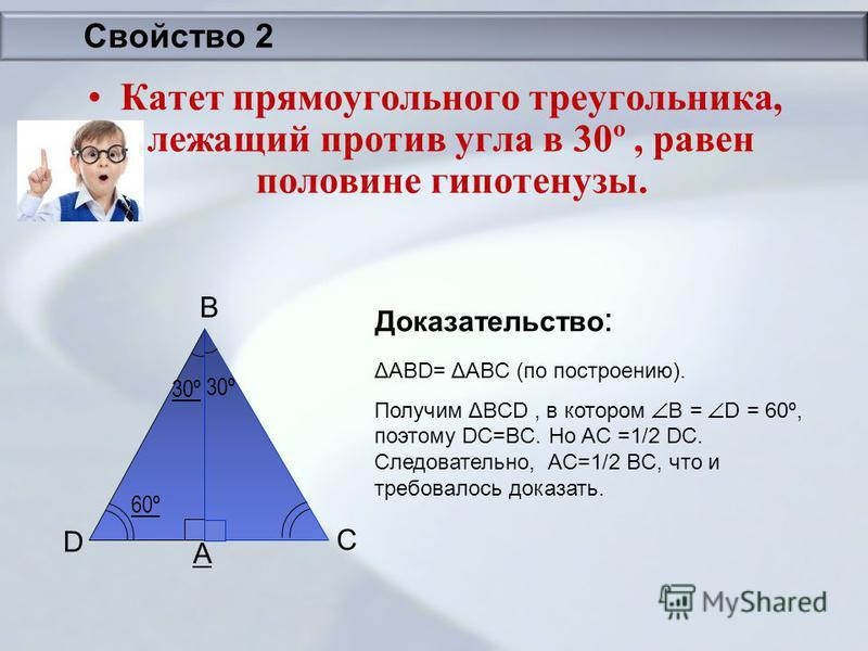 Свойство 2 Катет прямоугольного треугольника, лежащий против угла в 30º, равен половине гипотенузы. Доказательство : 60º 30º D A B C ΔАВD= ΔАBС (по построению). Получим ΔBСD, в котором B = D = 60º, поэтому DC=BC. Но AC =1/2 DC. Следовательно, AC=1/2