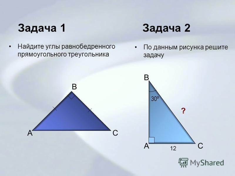 Задача 1 Найдите углы равнобедренного прямоугольного треугольника A B C 30º 12 ? Задача 2 По данным рисунка решите задачу B AC
