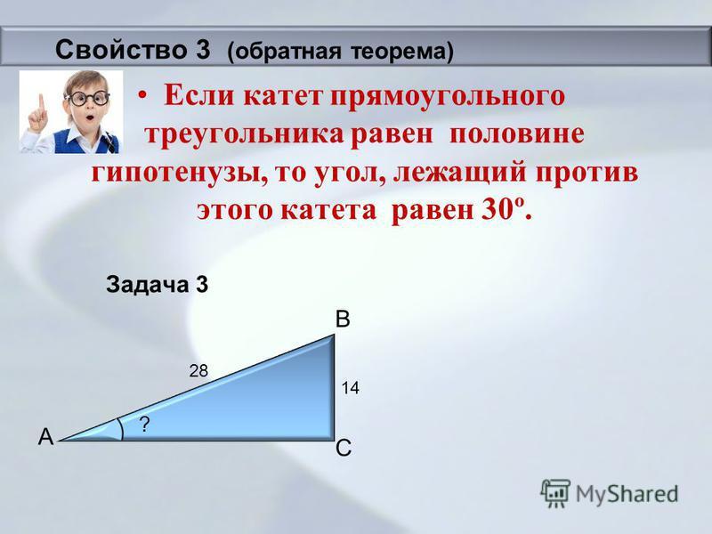 Задача 3 Если катет прямоугольного треугольника равен половине гипотенузы, то угол, лежащий против этого катета равен 30º. B A C 14 28 ? Свойство 3 (обратная теорема)