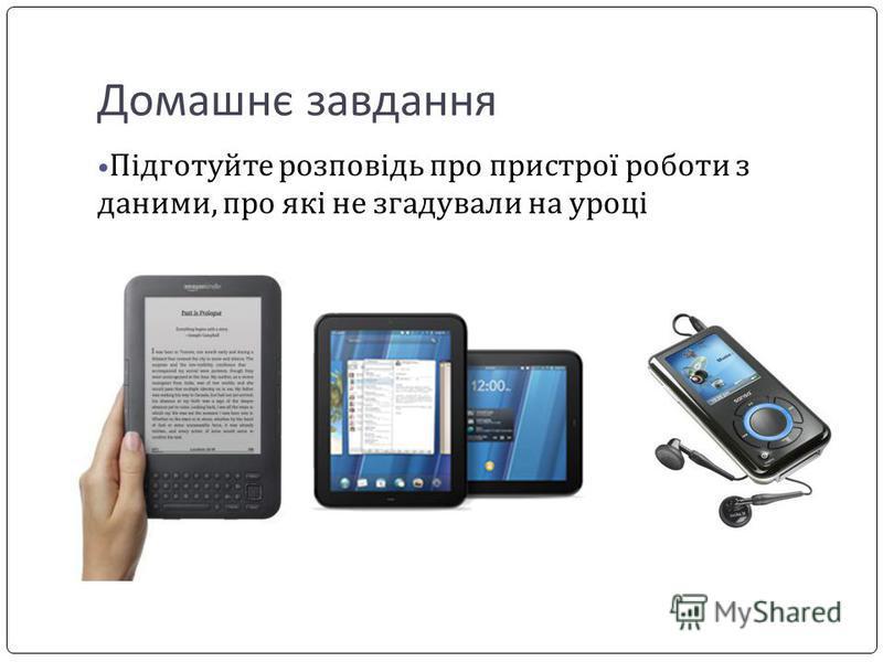 Домашнє завдання Підготуйте розповідь про пристрої роботи з даними, про які не згадували на уроці