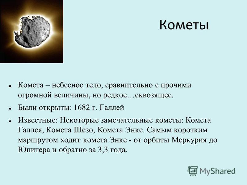 Кометы Комета – небесное тело, сравнительно с прочими огромной величины, но редкое…сквозящее. Были открыты: 1682 г. Галлей Известные: Некоторые замечательные кометы: Комета Галлея, Комета Шезо, Комета Энке. Самым коротким маршрутом ходит комета Энке