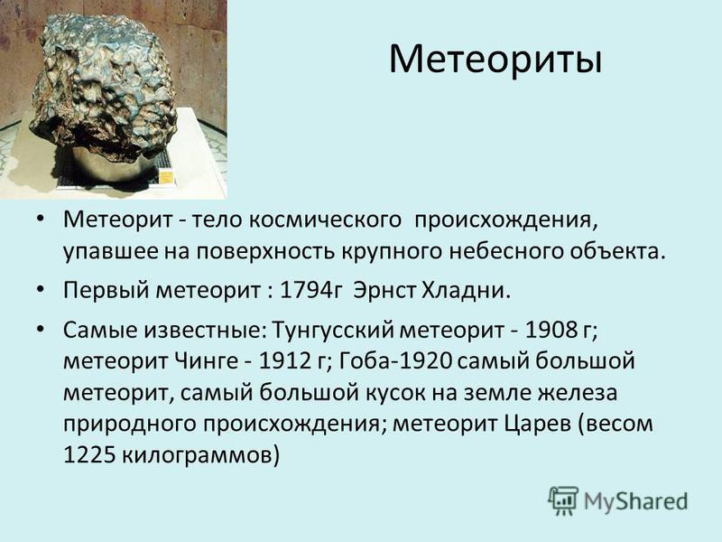 Метеориты Метеорит - тело космического происхождения, упавшее на поверхность крупного небесного объекта. Первый метеорит : 1794 г Эрнст Хладни. Самые известные: Тунгусский метеорит - 1908 г; метеорит Чинге - 1912 г; Гоба-1920 самый большой метеорит,