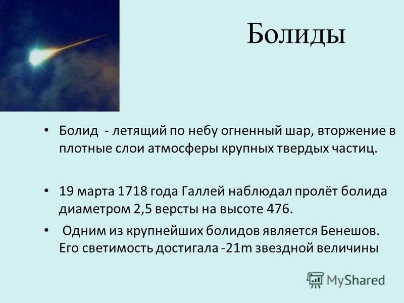 Болиды Болид - летящий по небу огненный шар, вторжение в плотные слои атмосферы крупных твердых частиц. 19 марта 1718 года Галлей наблюдал пролёт болида диаметром 2,5 версты на высоте 476. Одним из крупнейших болидов является Бенешов. Его светимость