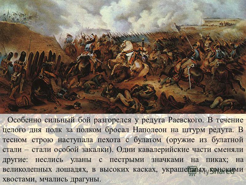 Особенно сильный бой разгорелся у редута Раевского. В течение целого дня полк за полком бросал Наполеон на штурм редута. В тесном строю наступала пехота с булатом (оружие из булатной стали – стали особой закалки). Одни кавалерийские части сменяли дру