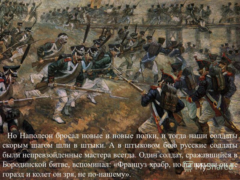 Но Наполеон бросал новые и новые полки, и тогда наши солдаты скорым шагом шли в штыки. А в штыковом бою русские солдаты были непревзойденные мастера всегда. Один солдат, сражавшийся в Бородинской битве, вспоминал: «Француз храбр, но на штыки он не го