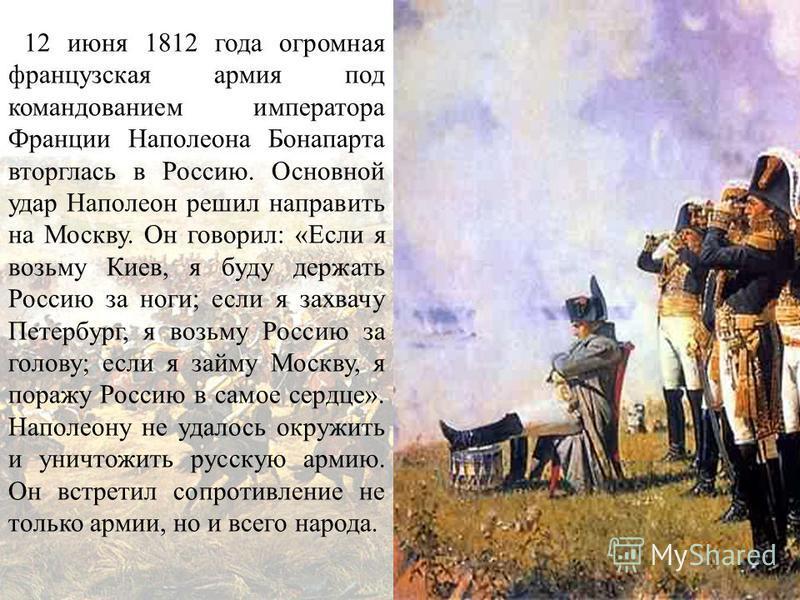 12 июня 1812 года огромная французская армия под командованием императора Франции Наполеона Бонапарта вторглась в Россию. Основной удар Наполеон решил направить на Москву. Он говорил: «Если я возьму Киев, я буду держать Россию за ноги; если я захвачу