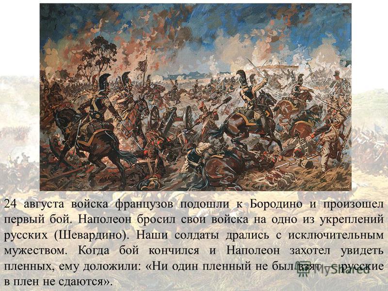 24 августа войска французов подошли к Бородино и произошел первый бой. Наполеон бросил свои войска на одно из укреплений русских (Шевардино). Наши солдаты дрались с исключительным мужеством. Когда бой кончился и Наполеон захотел увидеть пленных, ему
