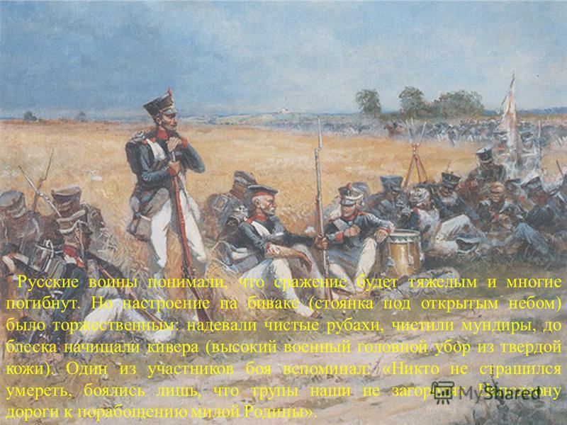 Русские воины понимали, что сражение будет тяжелым и многие погибнут. Но настроение на биваке (стоянка под открытым небом) было торжественным: надевали чистые рубахи, чистили мундиры, до блеска начищали кивера (высокий военный головной убор из твердо