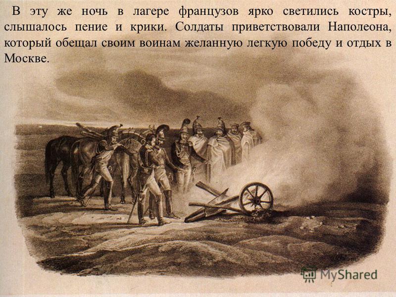 В эту же ночь в лагере французов ярко светились костры, слышалось пение и крики. Солдаты приветствовали Наполеона, который обещал своим воинам желанную легкую победу и отдых в Москве.