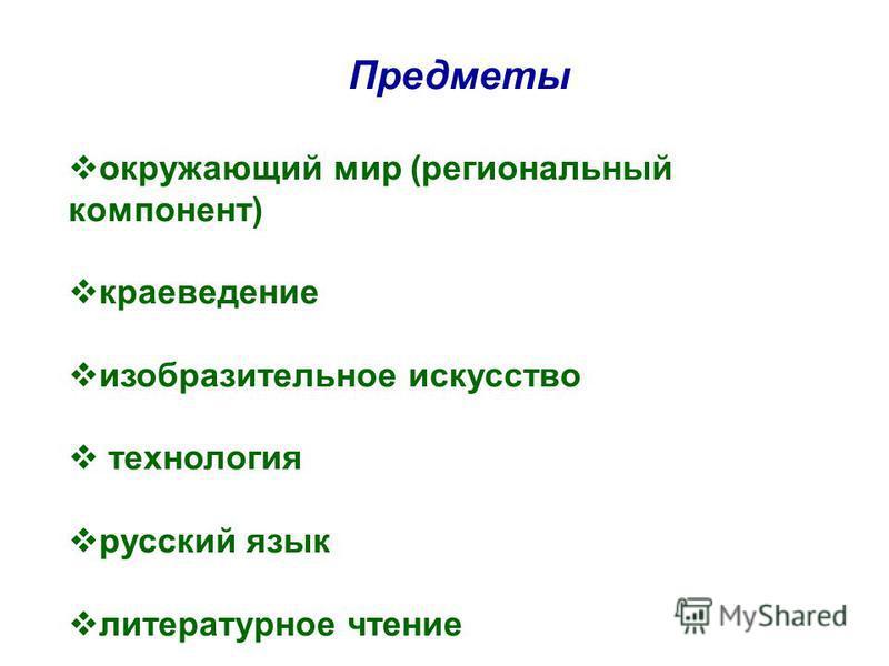 Предметы окружающий мир (региональный компонент) краеведение изобразительное искусство технология русский язык литературное чтение