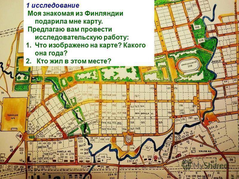 1 исследование Моя знакомая из Финляндии подарила мне карту. Предлагаю вам провести исследовательскую работу: 1. Что изображено на карте? Какого она года? 2. Кто жил в этом месте?