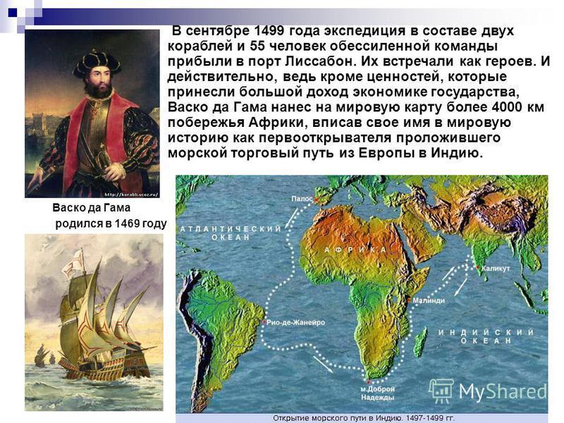 Васко да Гама родился в 1469 году В сентябре 1499 года экспедиция в составе двух кораблей и 55 человек обессиленной команды прибыли в порт Лиссабон. Их встречали как героев. И действительно, ведь кроме ценностей, которые принесли большой доход эконом