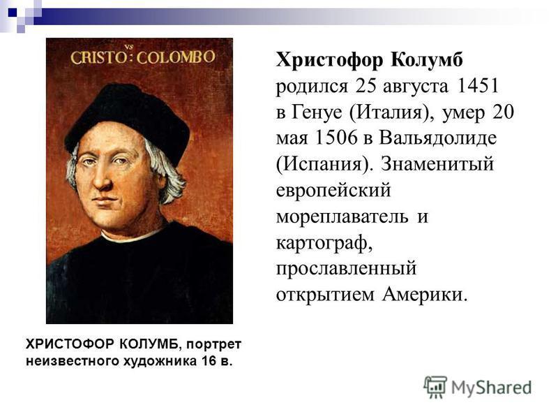 Христофор Колумб родился 25 августа 1451 в Генуе (Италия), умер 20 мая 1506 в Вальядолиде (Испания). Знаменитый европейский мореплаватель и картограф, прославленный открытием Америки. ХРИСТОФОР КОЛУМБ, портрет неизвестного художника 16 в.