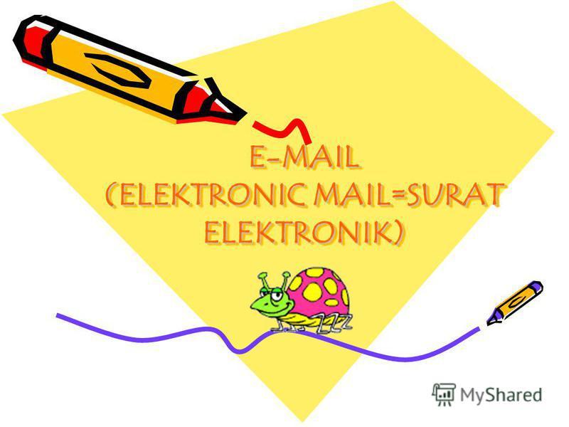 E-MAIL (ELEKTRONIC MAIL=SURAT ELEKTRONIK) E-MAIL (ELEKTRONIC MAIL=SURAT ELEKTRONIK)