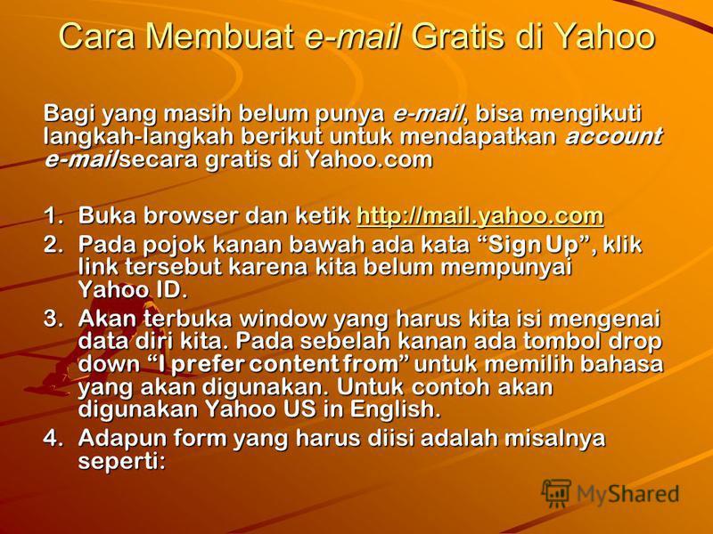 Cara Membuat e-mail Gratis di Yahoo Bagi yang masih belum punya e-mail, bisa mengikuti langkah-langkah berikut untuk mendapatkan account e-mail secara gratis di Yahoo.com 1.Buka browser dan ketik http://mail.yahoo.com http://mail.yahoo.com 2.Pada poj