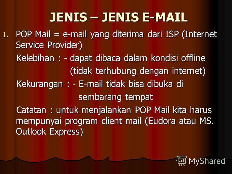 JENIS – JENIS E-MAIL 1. POP Mail = e-mail yang diterima dari ISP (Internet Service Provider) Kelebihan : - dapat dibaca dalam kondisi offline Kelebihan : - dapat dibaca dalam kondisi offline (tidak terhubung dengan internet) (tidak terhubung dengan i