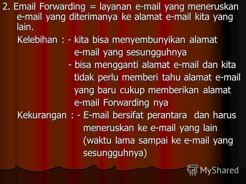 2. Email Forwarding = layanan e-mail yang meneruskan e-mail yang diterimanya ke alamat e-mail kita yang lain. Kelebihan : - kita bisa menyembunyikan alamat Kelebihan : - kita bisa menyembunyikan alamat e-mail yang sesungguhnya e-mail yang sesungguhny