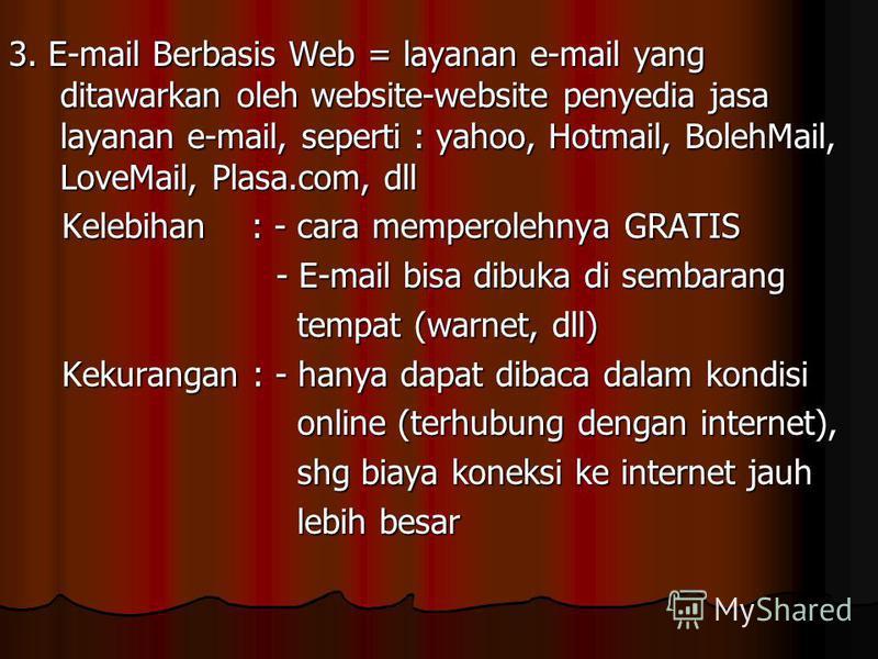 3. E-mail Berbasis Web = layanan e-mail yang ditawarkan oleh website-website penyedia jasa layanan e-mail, seperti : yahoo, Hotmail, BolehMail, LoveMail, Plasa.com, dll Kelebihan : - cara memperolehnya GRATIS Kelebihan : - cara memperolehnya GRATIS -