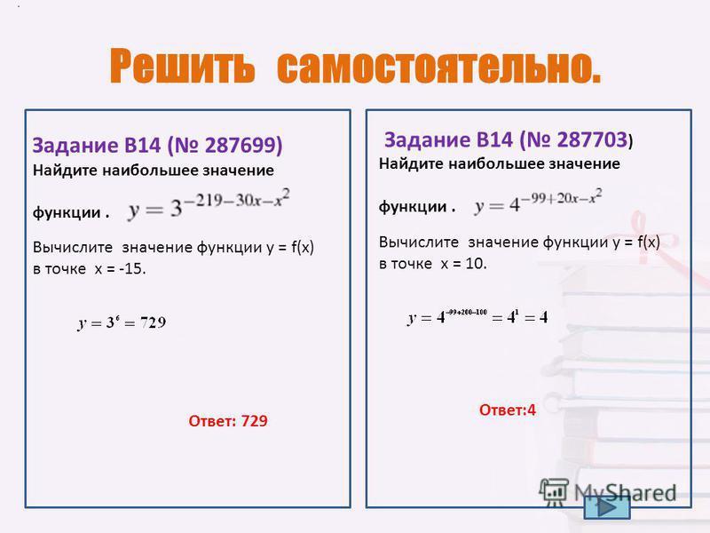 Решить самостоятельно.. Найдите наибольшее значение функции. Задание B14 ( 287703 ). Задание B14 ( 287699) Найдите наибольшее значение функции. Ответ: 729 Вычислите значение функции у = f(x) в точке х = 10. Вычислите значение функции у = f(x) в точке